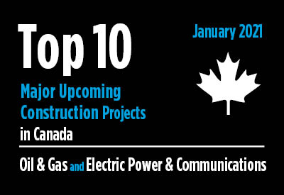Top 10 major upcoming Oil & Gas and Electric Power & Communications construction projects - Canada - January 2021 Graphic