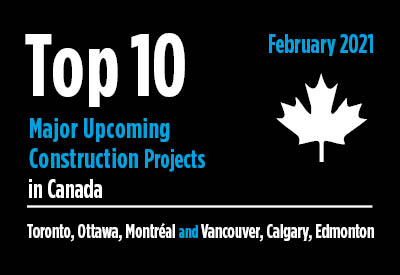 Top 10 major upcoming Toronto, Ottawa, Montréal and Vancouver, Calgary, Edmonton construction projects - Canada - February 2021 Graphic